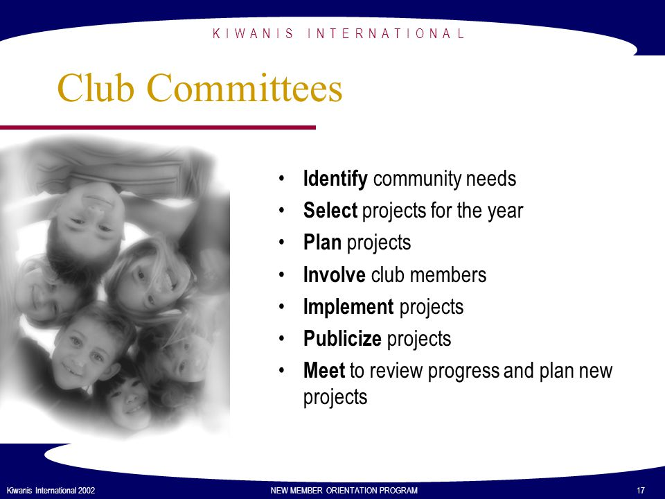K I W A N I S I N T E R N A T I O N A L Kiwanis International 2002 NEW MEMBER ORIENTATION PROGRAM 17 Club Committees Identify community needs Select projects for the year Plan projects Involve club members Implement projects Publicize projects Meet to review progress and plan new projects