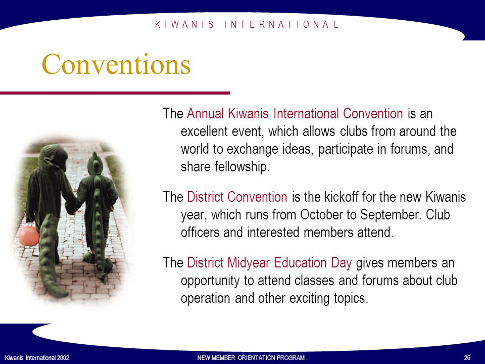 K I W A N I S I N T E R N A T I O N A L Kiwanis International 2002 NEW MEMBER ORIENTATION PROGRAM 25 Conventions The Annual Kiwanis International Convention is an excellent event, which allows clubs from around the world to exchange ideas, participate in forums, and share fellowship.