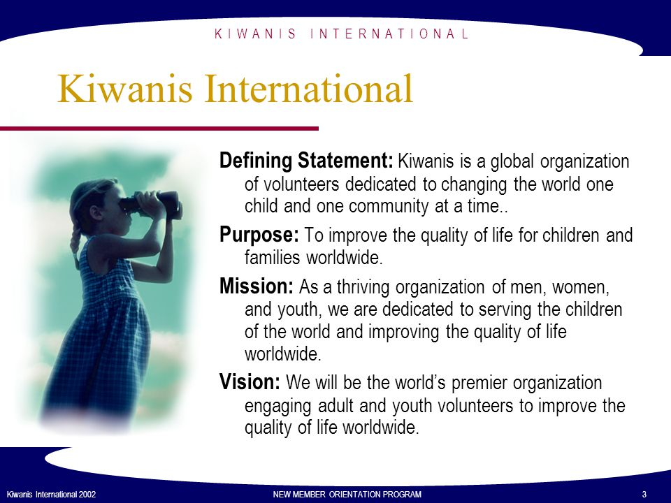 K I W A N I S I N T E R N A T I O N A L Kiwanis International 2002 NEW MEMBER ORIENTATION PROGRAM 3 Kiwanis International Defining Statement: Kiwanis is a global organization of volunteers dedicated to changing the world one child and one community at a time..