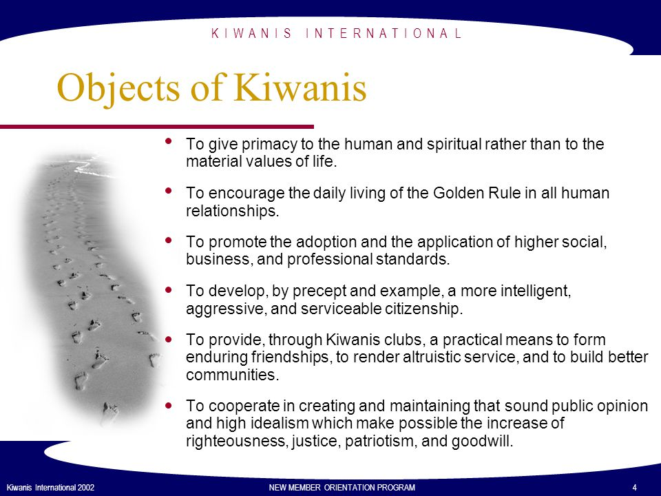K I W A N I S I N T E R N A T I O N A L Kiwanis International 2002 NEW MEMBER ORIENTATION PROGRAM 5 Worldwide Service Focus Young Children: Priority One is a program supported by Kiwanis International and thousands of clubs worldwide.