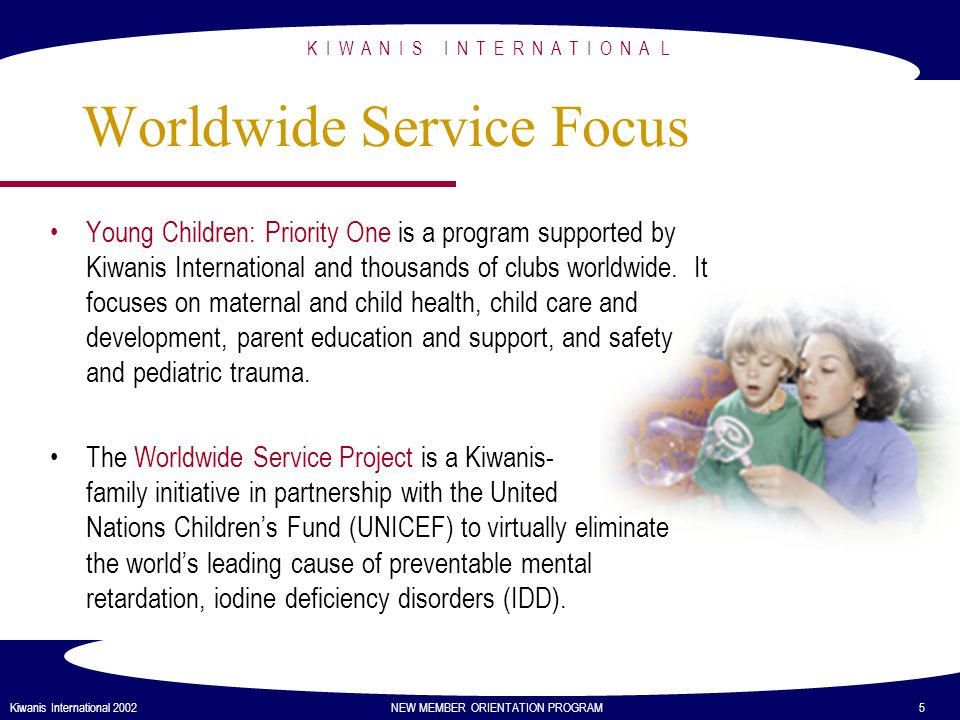 K I W A N I S I N T E R N A T I O N A L Kiwanis International 2002 NEW MEMBER ORIENTATION PROGRAM 6 Membership Benefits Identifying community needs and working with others to meet them.