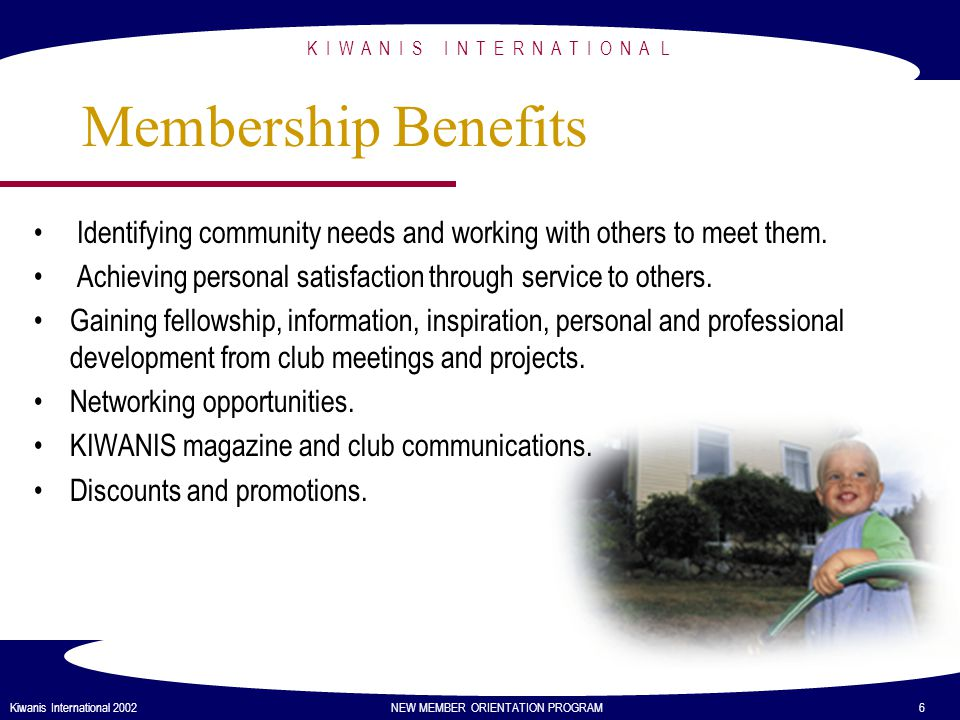 Attend club meetings as often as possible Participate in club service and fund-raising projects Share the experience with others Be proud of your membership Encourage others to join K I W A N I S I N T E R N A T I O N A L Kiwanis International 2002 NEW MEMBER ORIENTATION PROGRAM 7 Expectations of Members