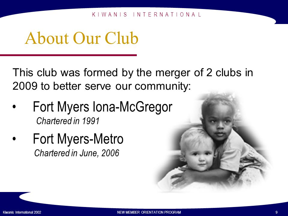 K I W A N I S I N T E R N A T I O N A L Kiwanis International 2002 NEW MEMBER ORIENTATION PROGRAM 9 About Our Club Fort Myers Iona-McGregor Chartered in 1991 Fort Myers-Metro Chartered in June, 2006 This club was formed by the merger of 2 clubs in 2009 to better serve our community:
