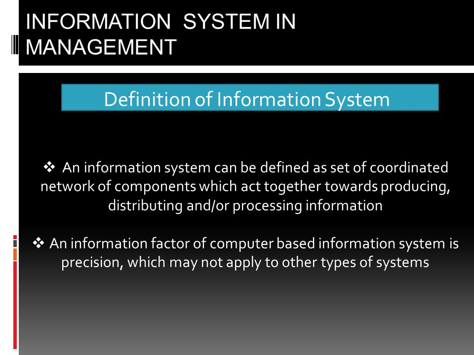 Definition of Information System INFORMATION SYSTEM IN MANAGEMENT  An information system can be defined as set of coordinated network of components which act together towards producing, distributing and/or processing information  An information factor of computer based information system is precision, which may not apply to other types of systems