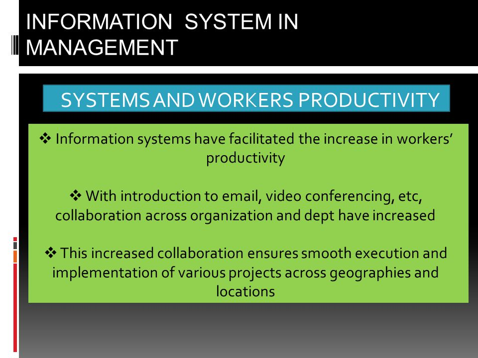 SYSTEMS AND WORKERS PRODUCTIVITY INFORMATION SYSTEM IN MANAGEMENT  Information systems have facilitated the increase in workers' productivity  With introduction to email, video conferencing, etc, collaboration across organization and dept have increased  This increased collaboration ensures smooth execution and implementation of various projects across geographies and locations