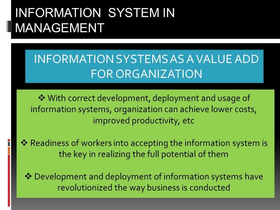 INFORMATION SYSTEMS AS A VALUE ADD FOR ORGANIZATION INFORMATION SYSTEM IN MANAGEMENT  With correct development, deployment and usage of information systems, organization can achieve lower costs, improved productivity, etc  Readiness of workers into accepting the information system is the key in realizing the full potential of them  Development and deployment of information systems have revolutionized the way business is conducted