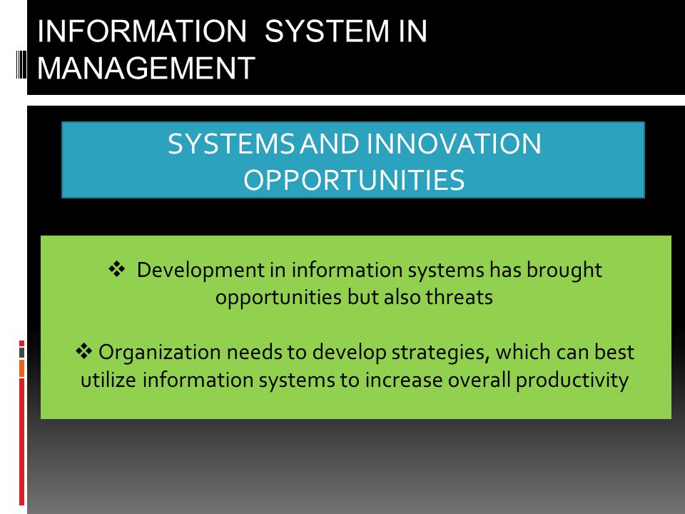 SYSTEMS AND INNOVATION OPPORTUNITIES INFORMATION SYSTEM IN MANAGEMENT  Development in information systems has brought opportunities but also threats  Organization needs to develop strategies, which can best utilize information systems to increase overall productivity