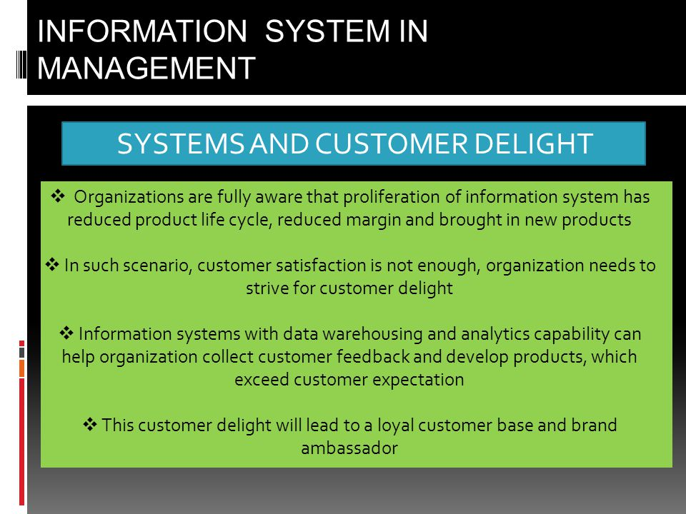 SYSTEMS AND CUSTOMER DELIGHT INFORMATION SYSTEM IN MANAGEMENT  Organizations are fully aware that proliferation of information system has reduced product life cycle, reduced margin and brought in new products  In such scenario, customer satisfaction is not enough, organization needs to strive for customer delight  Information systems with data warehousing and analytics capability can help organization collect customer feedback and develop products, which exceed customer expectation  This customer delight will lead to a loyal customer base and brand ambassador