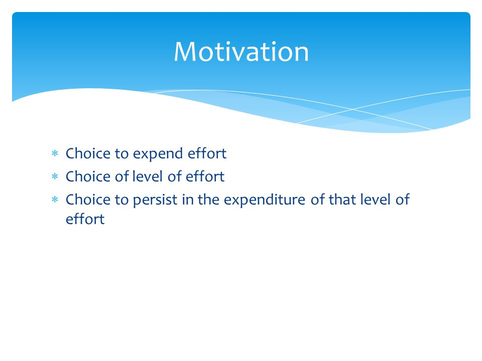  Choice to expend effort  Choice of level of effort  Choice to persist in the expenditure of that level of effort Motivation