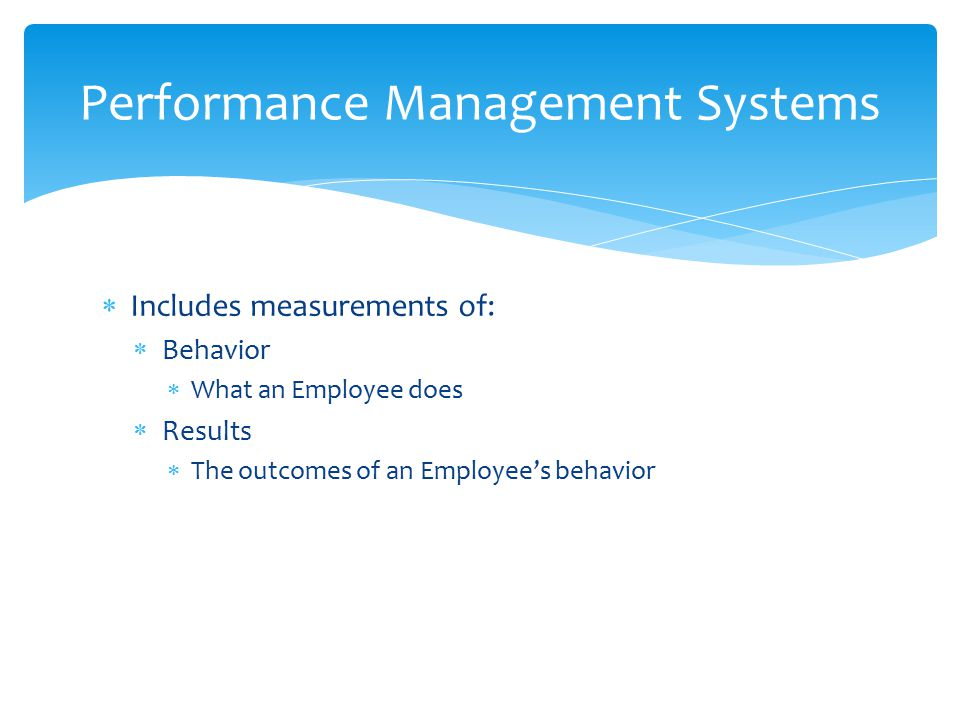  Includes measurements of:  Behavior  What an Employee does  Results  The outcomes of an Employee's behavior Performance Management Systems