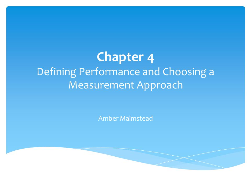Chapter 4 Defining Performance and Choosing a Measurement Approach Amber Malmstead