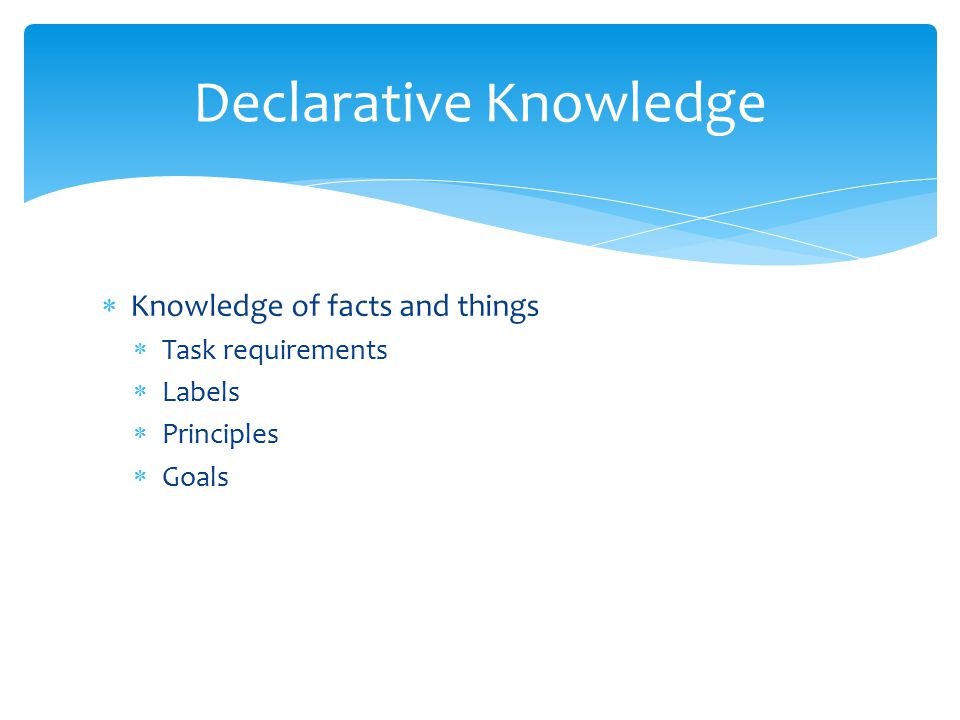  Knowledge of facts and things  Task requirements  Labels  Principles  Goals Declarative Knowledge