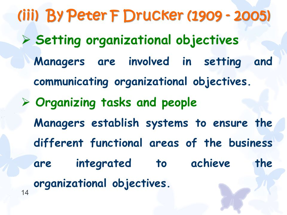(iii) By Peter F Drucker (1909 - 2005)  Setting organizational objectives Managers are involved in setting and communicating organizational objective