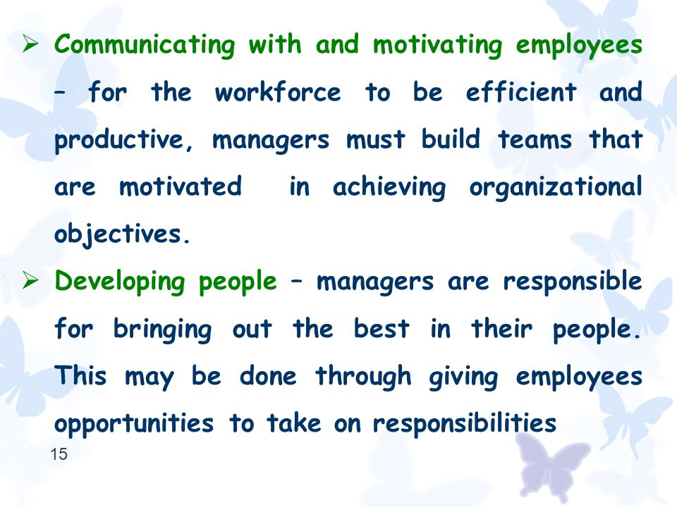  Communicating with and motivating employees – for the workforce to be efficient and productive, managers must build teams that are motivated in achi
