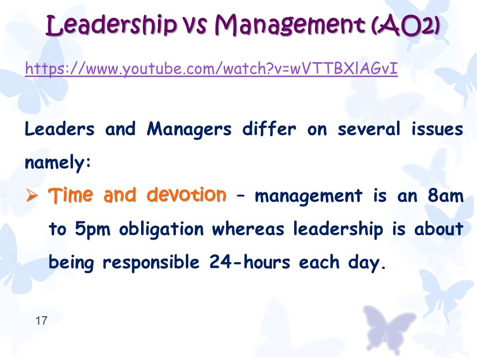 Leadership vs Management (AO2) https://www.youtube.com/watch?v=wVTTBXlAGvI Leaders and Managers differ on several issues namely:  Time and devotion 