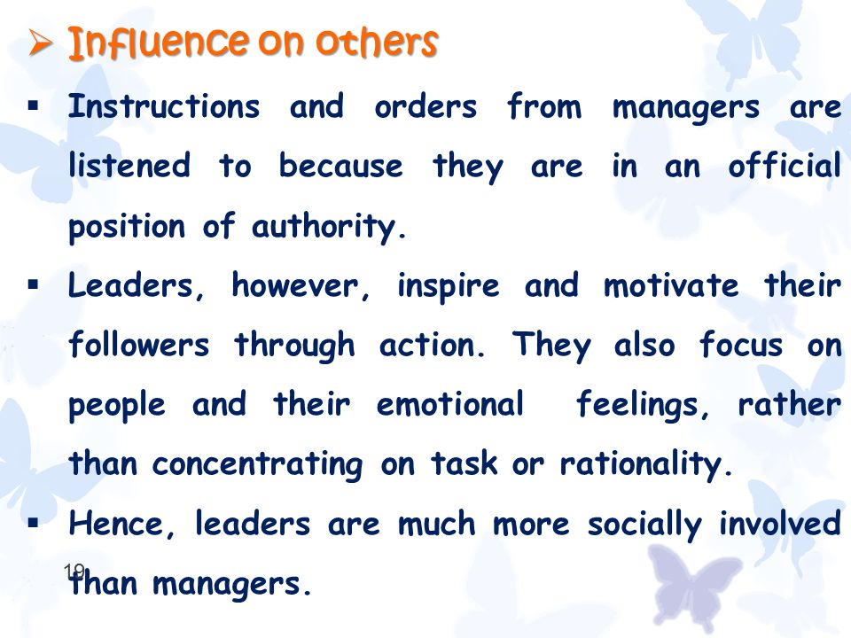  Influence on others  Instructions and orders from managers are listened to because they are in an official position of authority.  Leaders, howeve