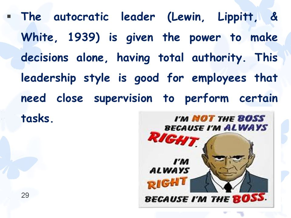  The autocratic leader (Lewin, Lippitt, & White, 1939) is given the power to make decisions alone, having total authority. This leadership style is g