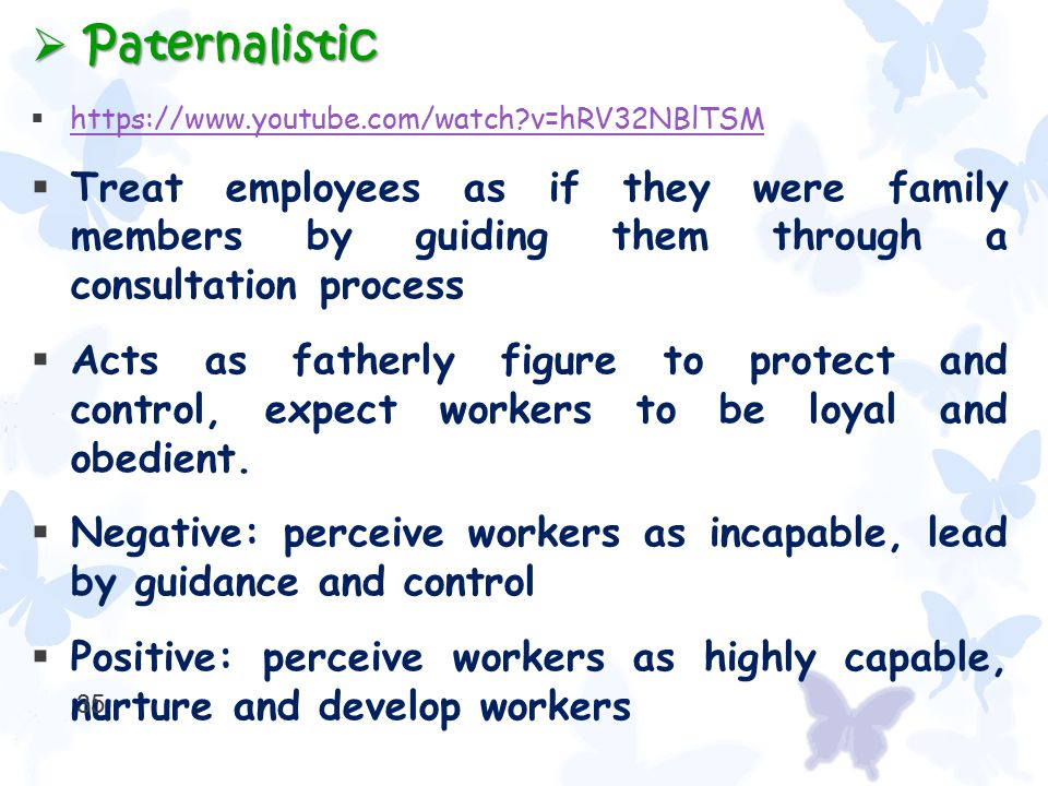  Paternalistic  https://www.youtube.com/watch?v=hRV32NBlTSM https://www.youtube.com/watch?v=hRV32NBlTSM  Treat employees as if they were family mem