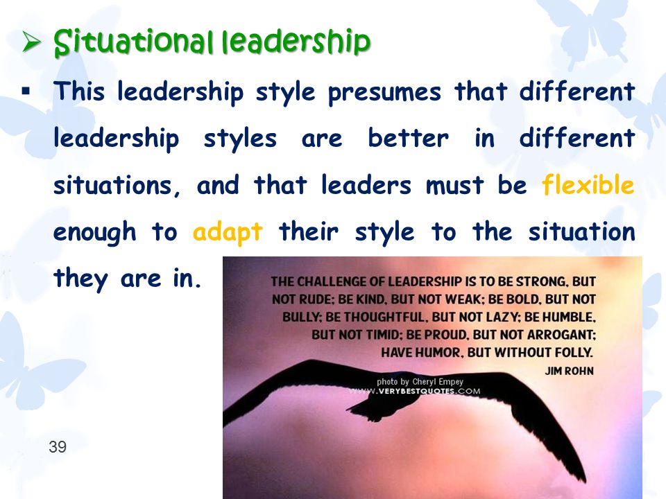  Situational leadership  This leadership style presumes that different leadership styles are better in different situations, and that leaders must b