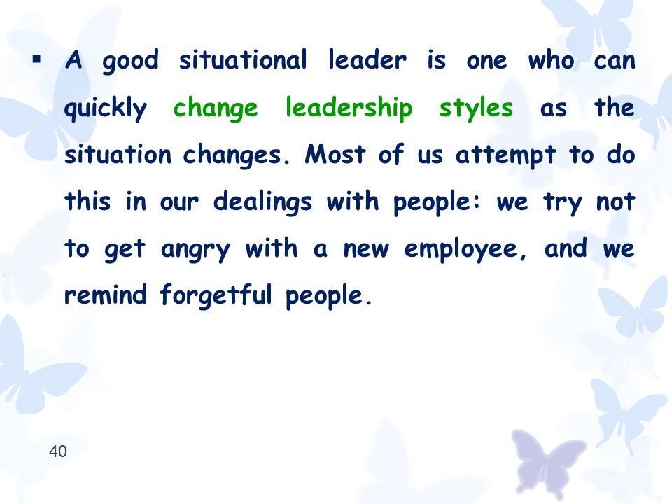  A good situational leader is one who can quickly change leadership styles as the situation changes. Most of us attempt to do this in our dealings wi
