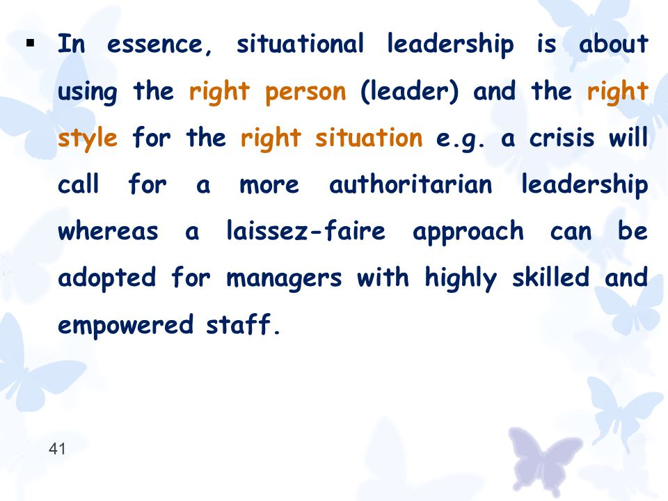  In essence, situational leadership is about using the right person (leader) and the right style for the right situation e.g. a crisis will call for