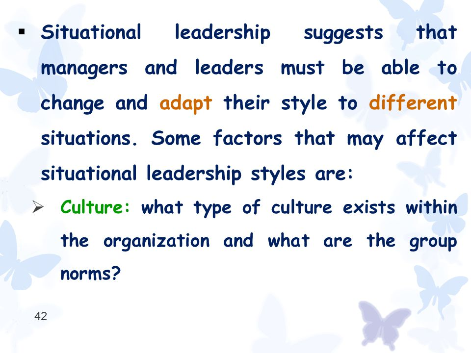  Situational leadership suggests that managers and leaders must be able to change and adapt their style to different situations. Some factors that ma