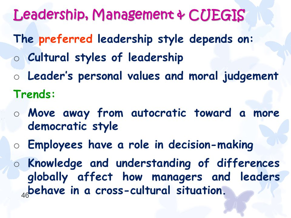The preferred leadership style depends on: o Cultural styles of leadership o Leader's personal values and moral judgement Trends: o Move away from aut