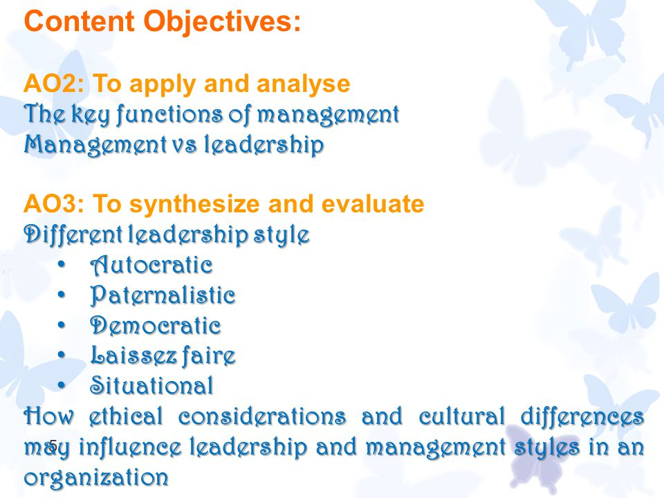 5 Content Objectives: AO2: To apply and analyse The key functions of management Management vs leadership AO3: To synthesize and evaluate Different lea