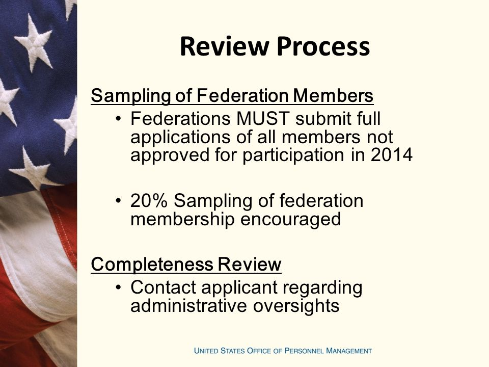 Review Process Sampling of Federation Members Federations MUST submit full applications of all members not approved for participation in 2014 20% Sampling of federation membership encouraged Completeness Review Contact applicant regarding administrative oversights