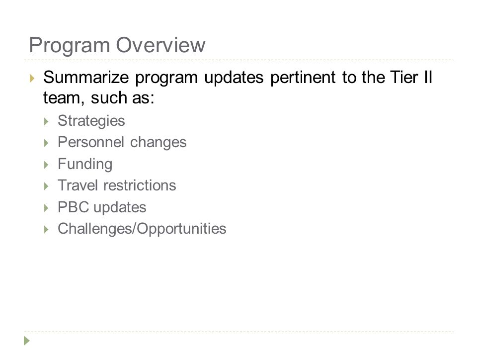 Program Overview  Summarize program updates pertinent to the Tier II team, such as:  Strategies  Personnel changes  Funding  Travel restrictions  PBC updates  Challenges/Opportunities