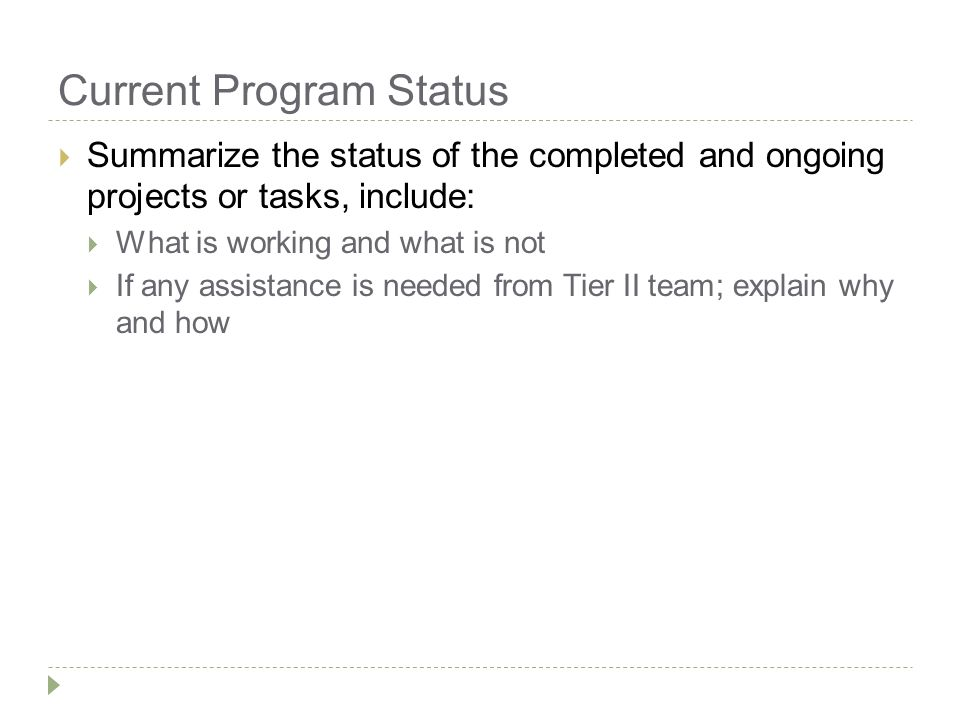 Current Program Status  Summarize the status of the completed and ongoing projects or tasks, include:  What is working and what is not  If any assistance is needed from Tier II team; explain why and how