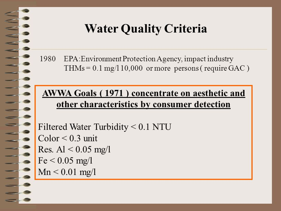 Water Quality Criteria 1980EPA:Environment Protection Agency, impact industry THMs = 0.1 mg/l 10,000 or more persons ( require GAC ) AWWA Goals ( 1971 ) concentrate on aesthetic and other characteristics by consumer detection Filtered Water Turbidity < 0.1 NTU Color < 0.3 unit Res.