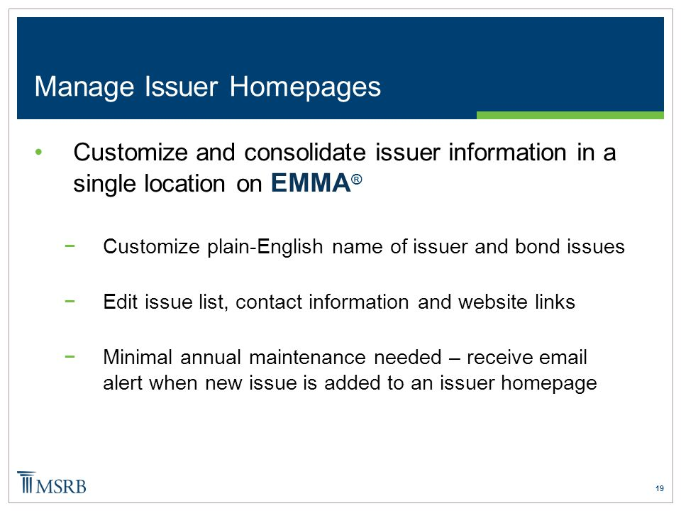 19 Manage Issuer Homepages Customize and consolidate issuer information in a single location on EMMA ® −Customize plain-English name of issuer and bond issues −Edit issue list, contact information and website links −Minimal annual maintenance needed – receive email alert when new issue is added to an issuer homepage