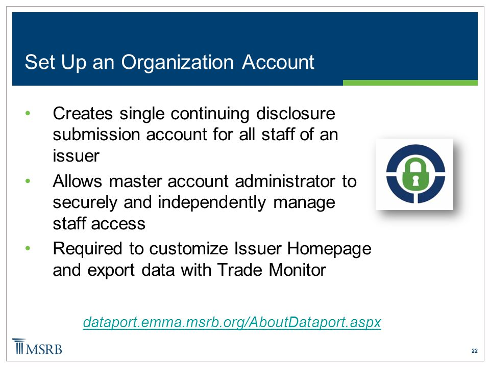 22 Set Up an Organization Account Creates single continuing disclosure submission account for all staff of an issuer Allows master account administrat