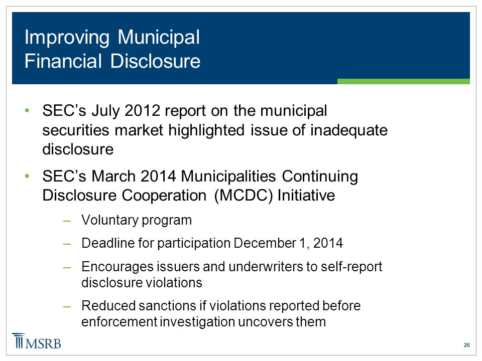 26 Improving Municipal Financial Disclosure SEC's July 2012 report on the municipal securities market highlighted issue of inadequate disclosure SEC's March 2014 Municipalities Continuing Disclosure Cooperation (MCDC) Initiative –Voluntary program –Deadline for participation December 1, 2014 –Encourages issuers and underwriters to self-report disclosure violations –Reduced sanctions if violations reported before enforcement investigation uncovers them