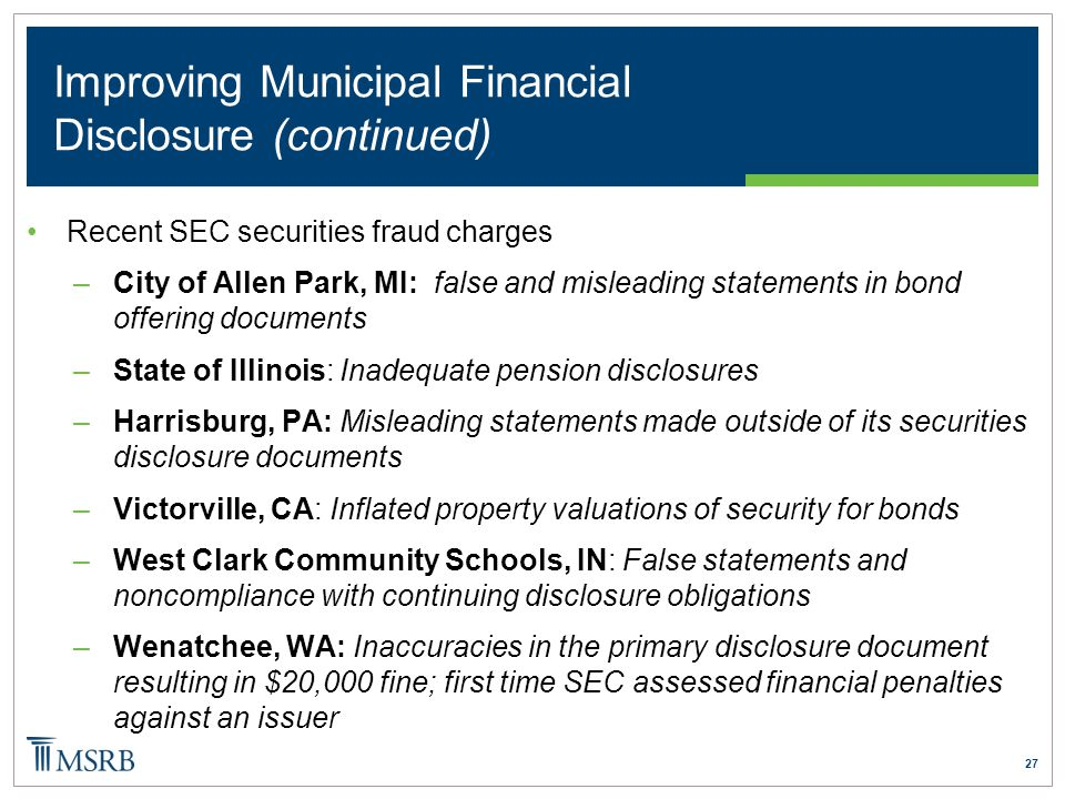 27 Improving Municipal Financial Disclosure (continued) Recent SEC securities fraud charges –City of Allen Park, MI: false and misleading statements in bond offering documents –State of Illinois: Inadequate pension disclosures –Harrisburg, PA: Misleading statements made outside of its securities disclosure documents –Victorville, CA: Inflated property valuations of security for bonds –West Clark Community Schools, IN: False statements and noncompliance with continuing disclosure obligations –Wenatchee, WA: Inaccuracies in the primary disclosure document resulting in $20,000 fine; first time SEC assessed financial penalties against an issuer