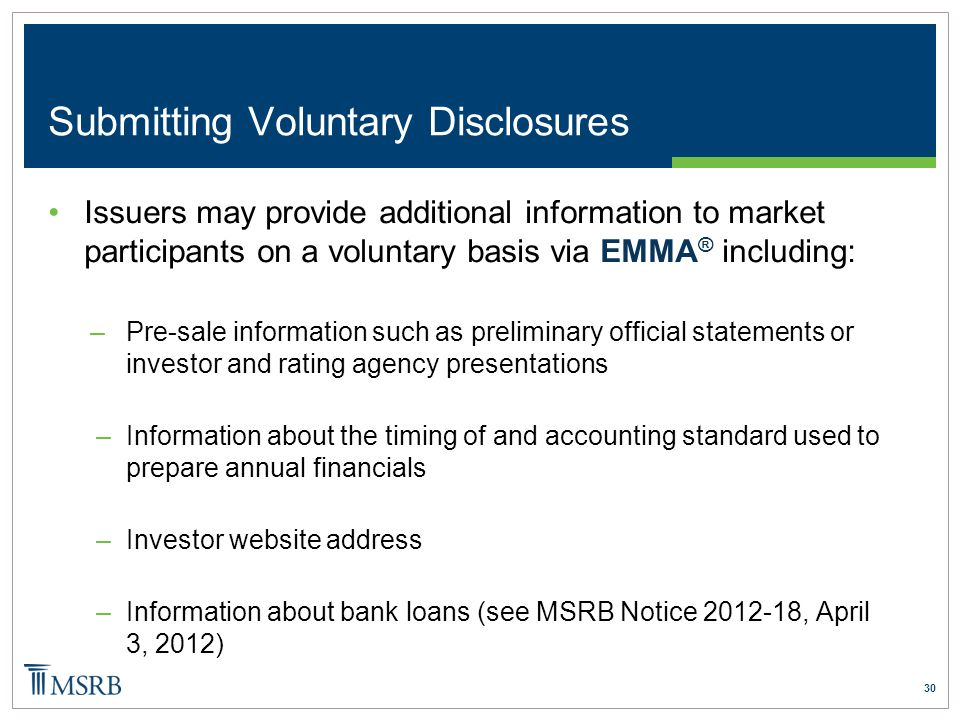 30 Submitting Voluntary Disclosures Issuers may provide additional information to market participants on a voluntary basis via EMMA ® including: –Pre-