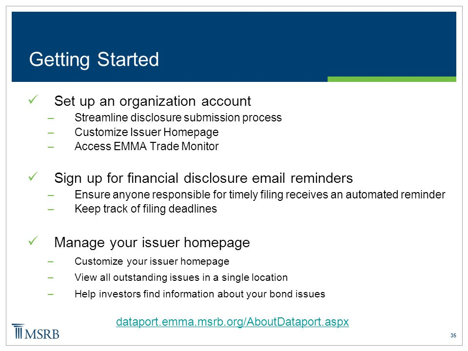 35 Getting Started Set up an organization account –Streamline disclosure submission process –Customize Issuer Homepage –Access EMMA Trade Monitor Sign