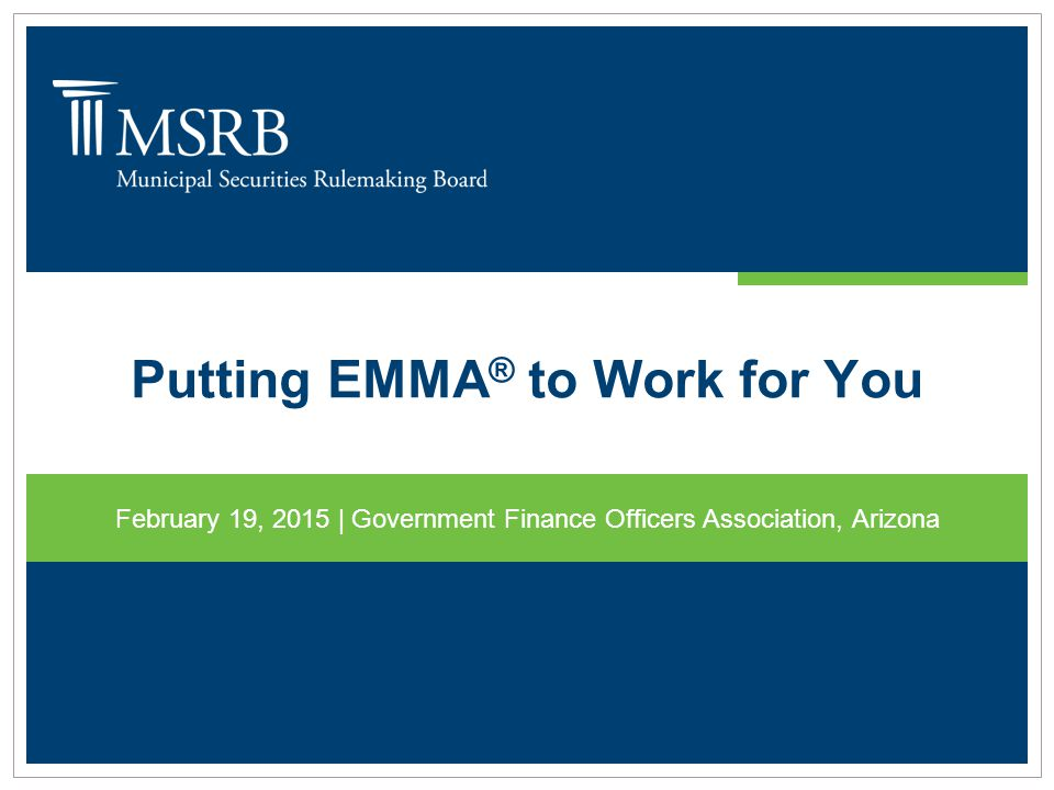 Putting EMMA ® to Work for You February 19, 2015 | Government Finance Officers Association, Arizona