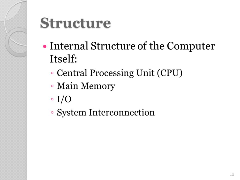 Structure Internal Structure of the Computer Itself: ◦ Central Processing Unit (CPU) ◦ Main Memory ◦ I/O ◦ System Interconnection 10