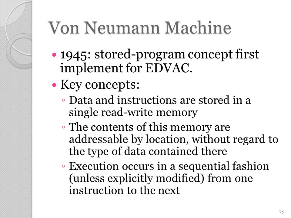 Von Neumann Machine 1945: stored-program concept first implement for EDVAC. Key concepts: ◦ Data and instructions are stored in a single read-write me
