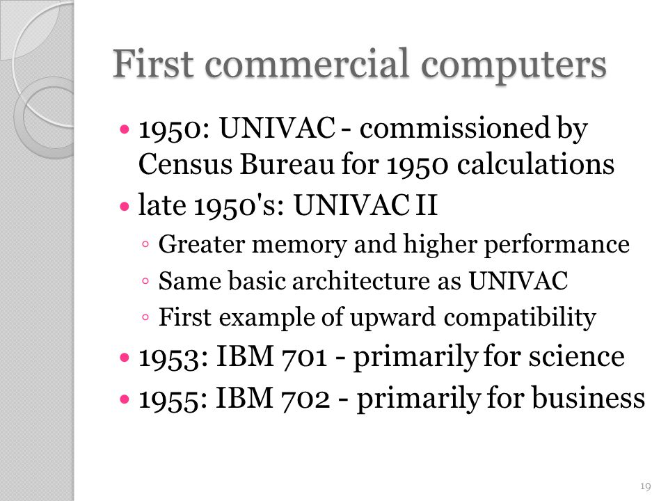 First commercial computers 1950: UNIVAC - commissioned by Census Bureau for 1950 calculations late 1950 s: UNIVAC II ◦ Greater memory and higher performance ◦ Same basic architecture as UNIVAC ◦ First example of upward compatibility 1953: IBM 701 - primarily for science 1955: IBM 702 - primarily for business 19