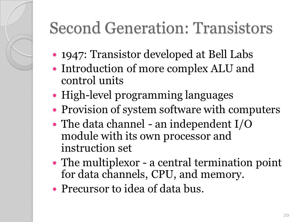 Second Generation: Transistors 1947: Transistor developed at Bell Labs Introduction of more complex ALU and control units High-level programming languages Provision of system software with computers The data channel - an independent I/O module with its own processor and instruction set The multiplexor - a central termination point for data channels, CPU, and memory.