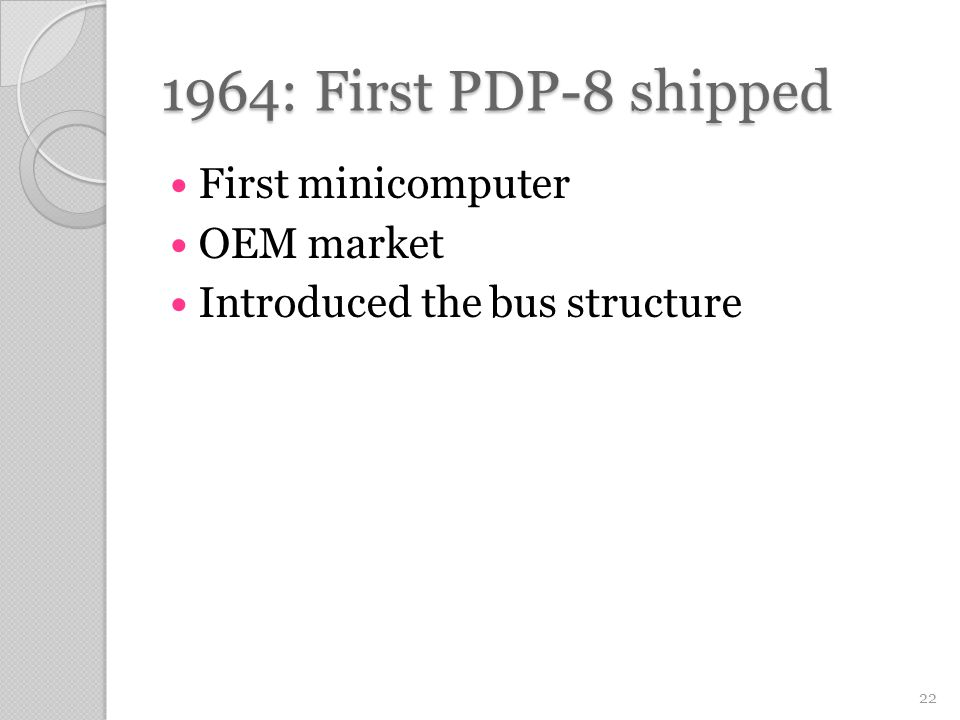 1964: First PDP-8 shipped First minicomputer OEM market Introduced the bus structure 22