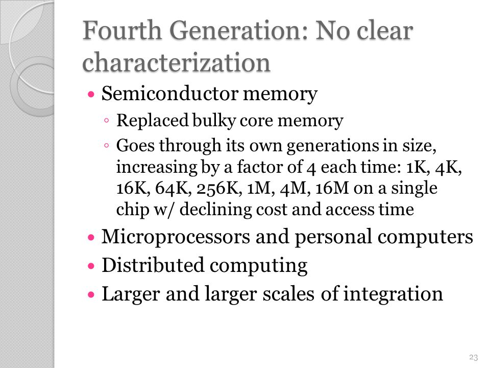 Fourth Generation: No clear characterization Semiconductor memory ◦ Replaced bulky core memory ◦ Goes through its own generations in size, increasing by a factor of 4 each time: 1K, 4K, 16K, 64K, 256K, 1M, 4M, 16M on a single chip w/ declining cost and access time Microprocessors and personal computers Distributed computing Larger and larger scales of integration 23