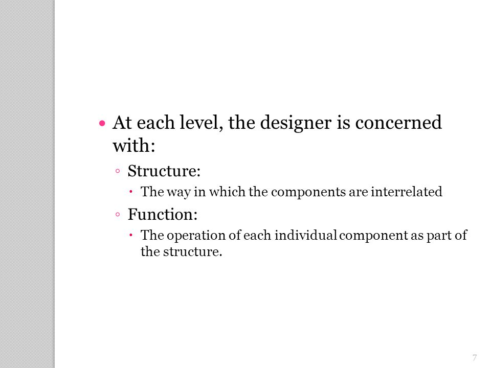 7 At each level, the designer is concerned with: ◦ Structure:  The way in which the components are interrelated ◦ Function:  The operation of each individual component as part of the structure.