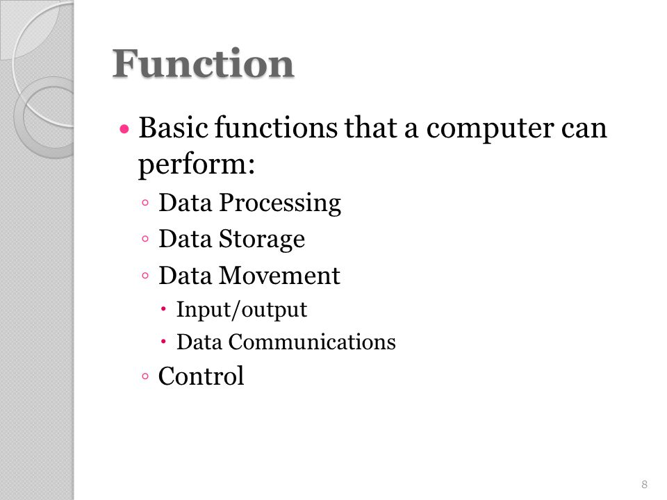 Function Basic functions that a computer can perform: ◦ Data Processing ◦ Data Storage ◦ Data Movement  Input/output  Data Communications ◦ Control 8
