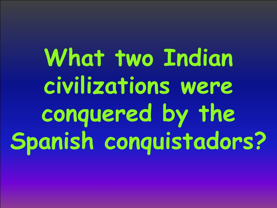 What two Indian civilizations were conquered by the Spanish conquistadors?