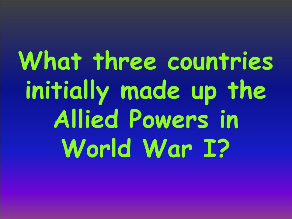 What three countries initially made up the Allied Powers in World War I?