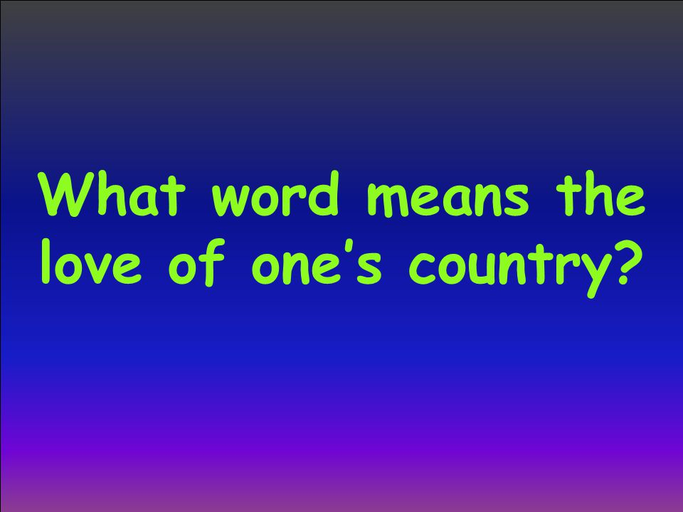 What word means the love of one's country?